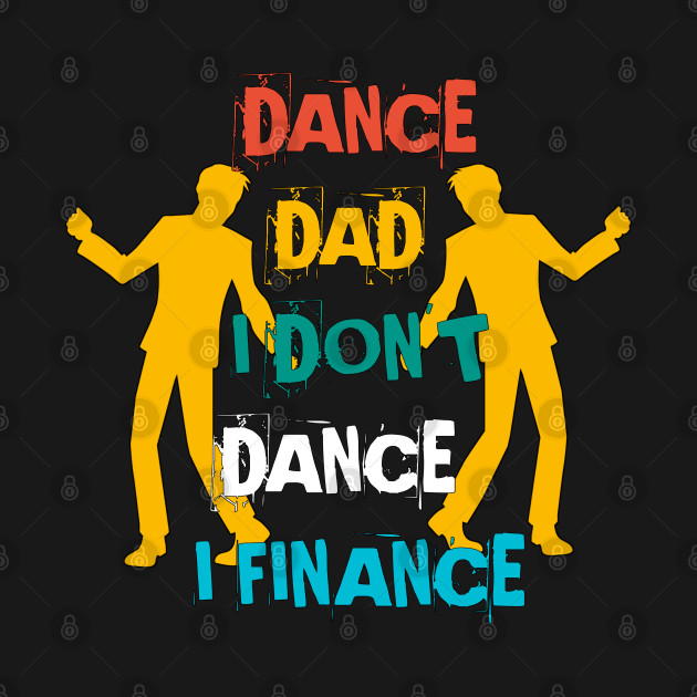 DANCE DAD I DON'T DANCE I FINANCE