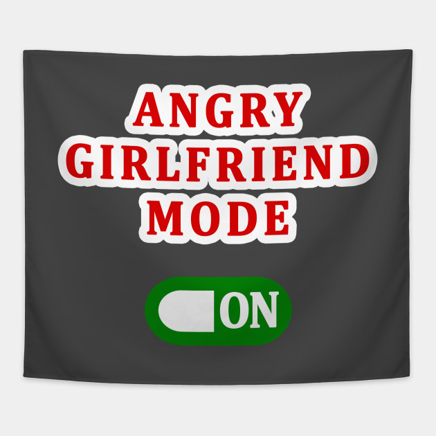 ANGRY GIRLFRIEND MODE ON