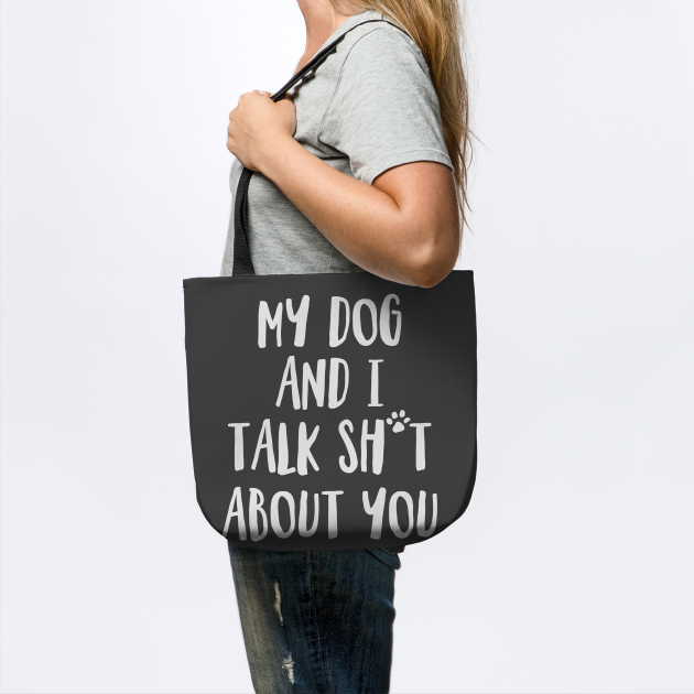 My Dog and I Talk Sh*t About You