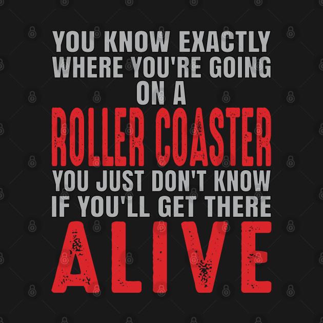 You know exactly where you're going on a roller coaster. You just don't know if you'll get there alive.