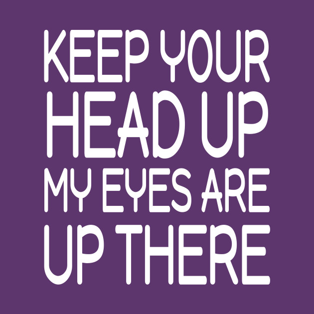 Keep Your Head Up My Eyes Are Up There T Shirt Funny Saying Keep