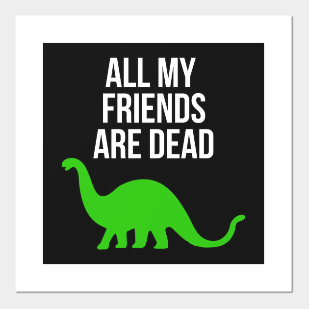 All My Friends Are Dead Funny Dinosaur