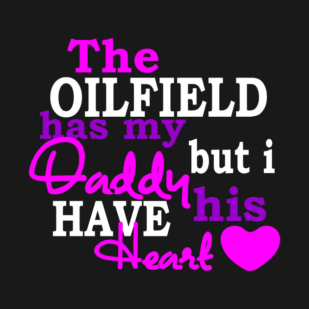 cef088cf The Oilfield Has My Daddy But I Have His Heart Tshirt - Oilfield ...