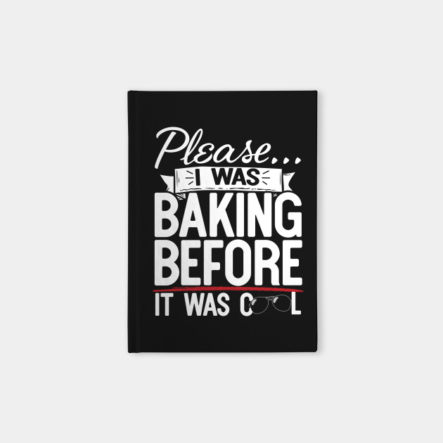 Please I Was Baking Before It Was Cool