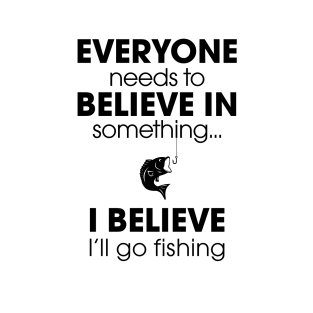 Everyone Needs To Believe In Something... t-shirts