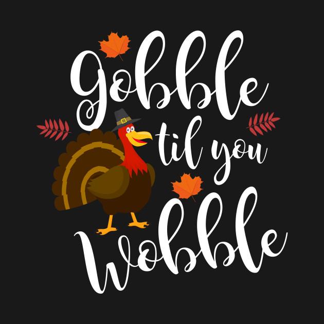 Adorable Gobble Til You Wobble Thanksgiving Turkey
