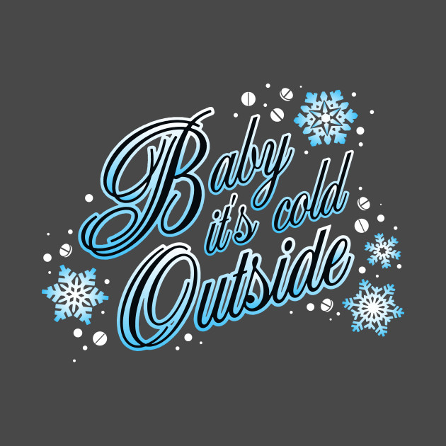 Baby It S Cold Outside Baby Its Cold Outside T Shirt
