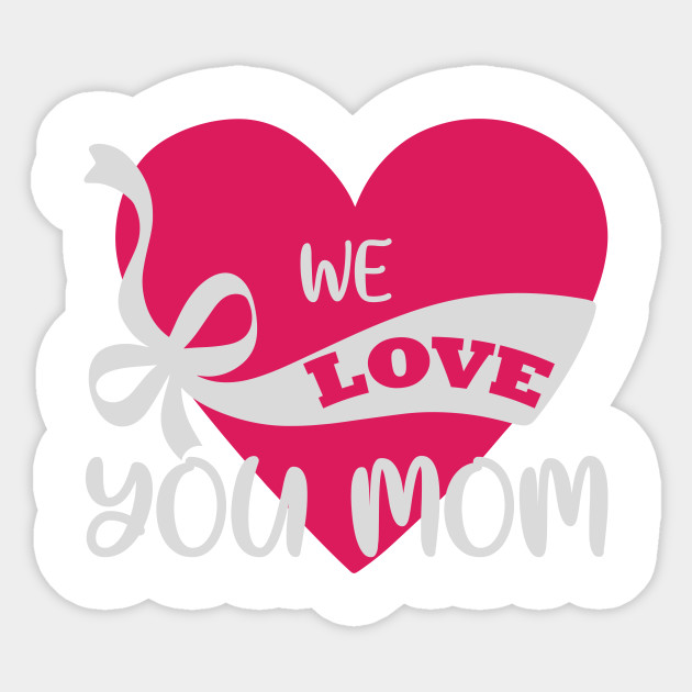 We Love You Mom Mom Funny Mummy Mother Love Proud Mommy Sticker Teepublic