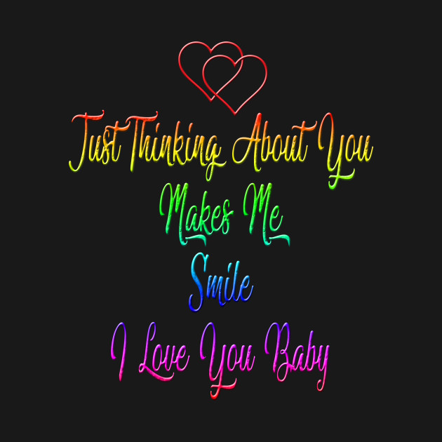 ... jUST THINKING ABOUT YOU MAKE ME SMILE I LOVE YOU BABY