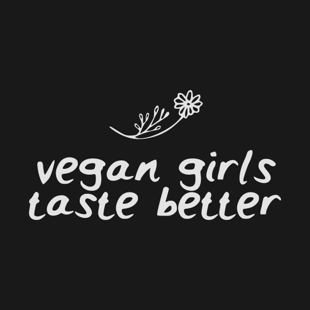 Vegan Girls Taste Better / Vegan / Funny Vegan