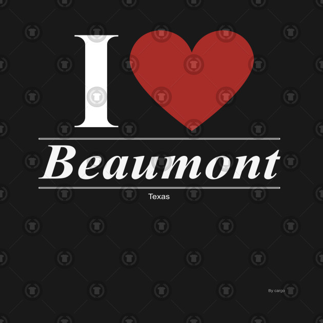 I Love  Beaumont - Gift for Texan From Texas TX