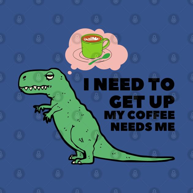 I Need To Get Up My Coffee Needs Me