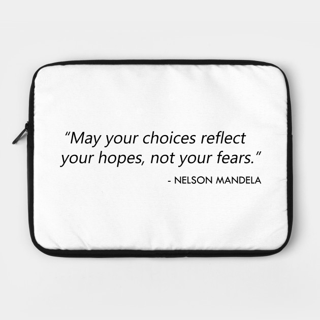 """May your choices reflect your hopes, not your fears."" Nelson Mandela"