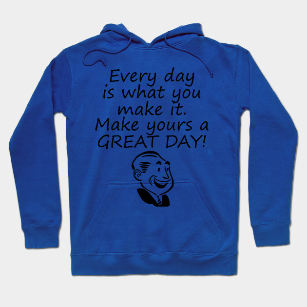 Every Day Is What You Make It Make Yours A GREAT Day! Hoodie