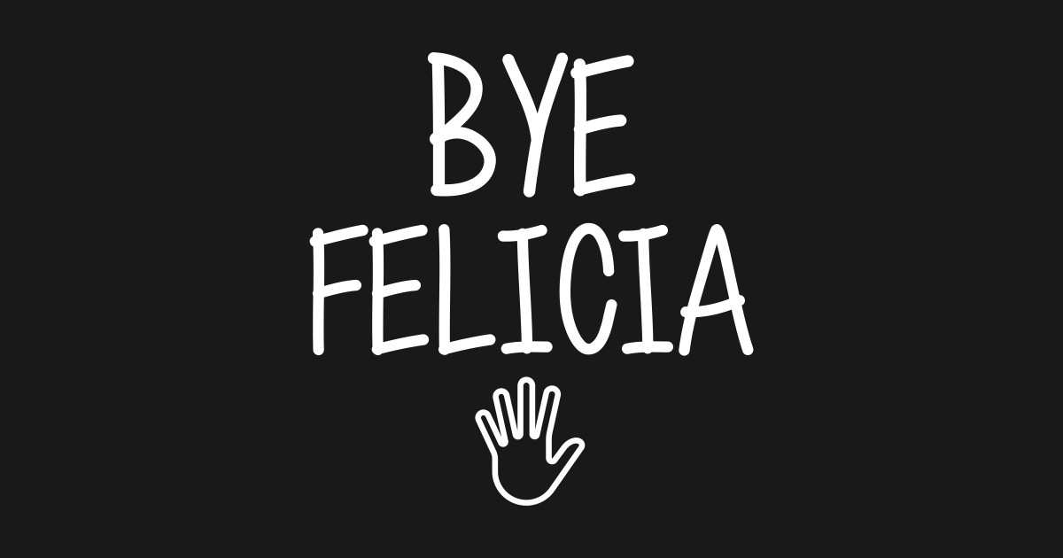 425dccc2326 Bye felicia sarcasm hate hates quote in hand speech funny friday bad meme  ugly byefelicia shirt sarcastic tshirt clothing artist humor T-Shirt