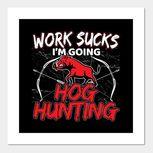 Work Sucks Im Going Hog Hunting Funny Archery Hunting Posters And Art Prints Teepublic