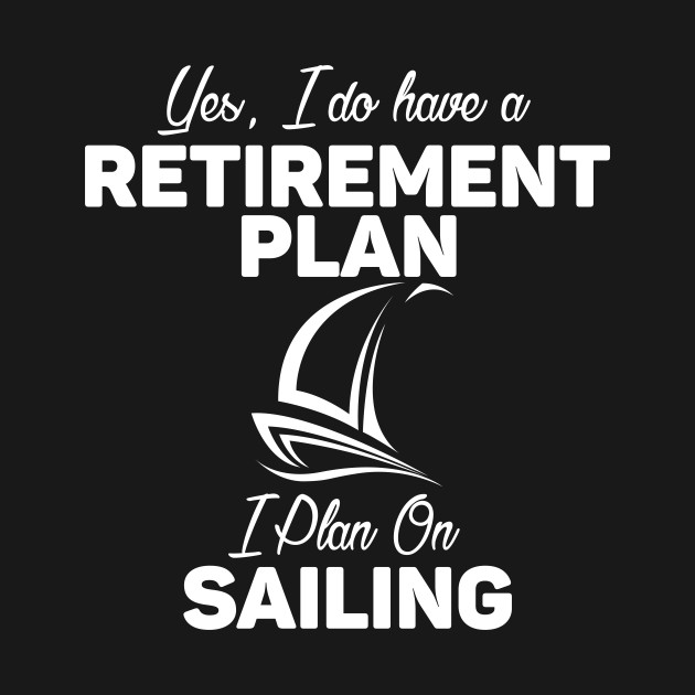 I Do Have a Retirement Plan - I Plan on Sailing