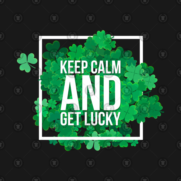Keep Calm and get LUCKY St. Patrick's Day Funny Shirt