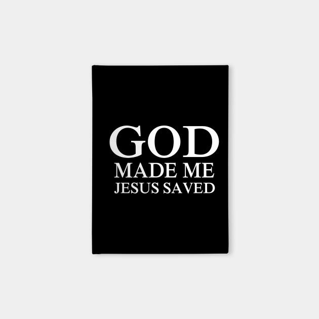 God made me Jesus saved me