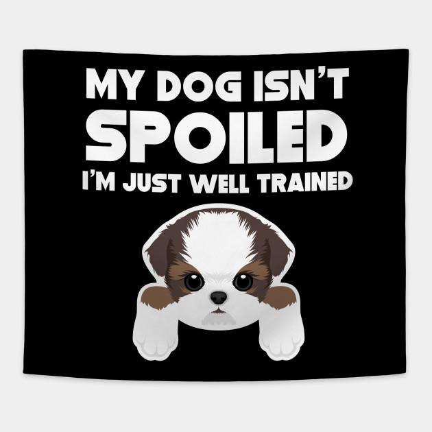 b2df35920 My Dog Isn't Spoiled I'm Well Trained Shih Tzu - Shih Tzu - Tapestry ...