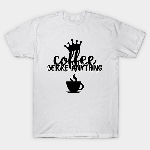 Coffee Before Anything Shirts