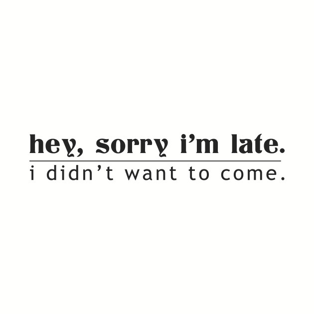 Hey, Sorry I'm Late I Didn't Want To Come