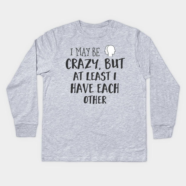 1d24f96189 I may be crazy, but at least I have each other. Kids Long Sleeve T-Shirt