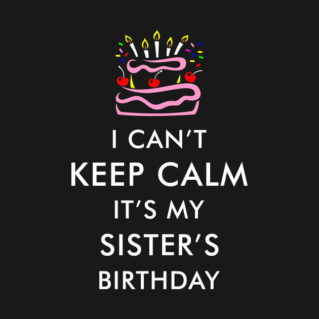I Cant Keep Calm Its My Sisters Birthday