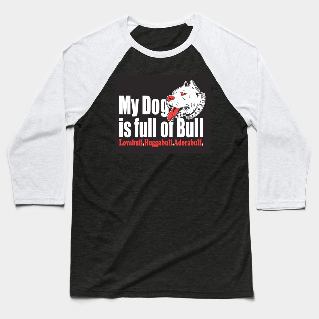 My Dog Is Full Of Bull Lovabull Huggabull Adorabull Baseball T-Shirt
