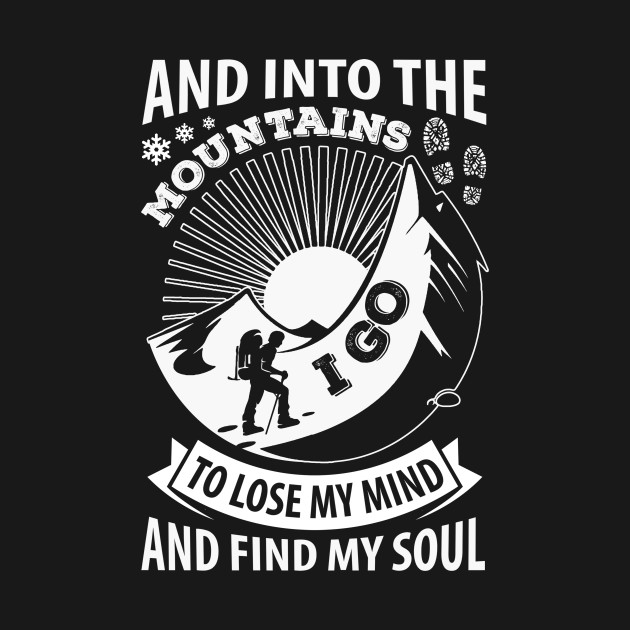 Into The Mountains I Go To Lose My Mind And Find My Soul T Shirt