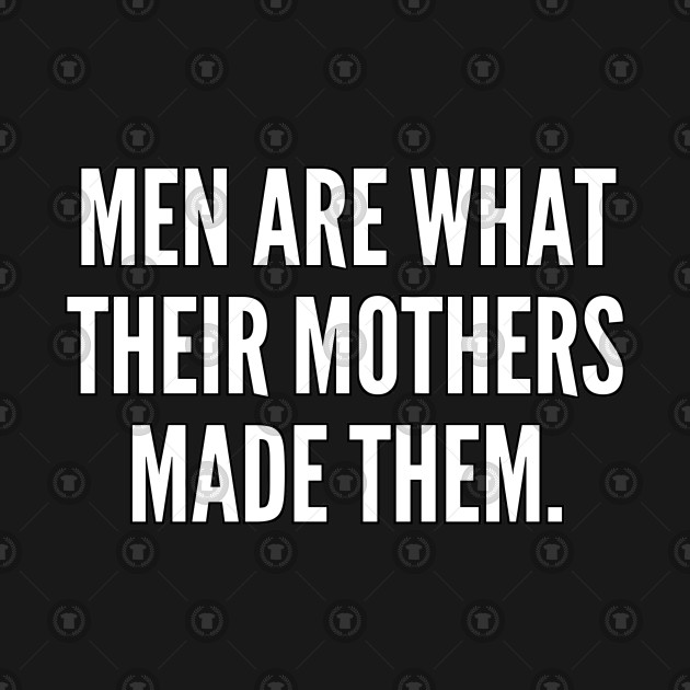 Men are what their mothers made them