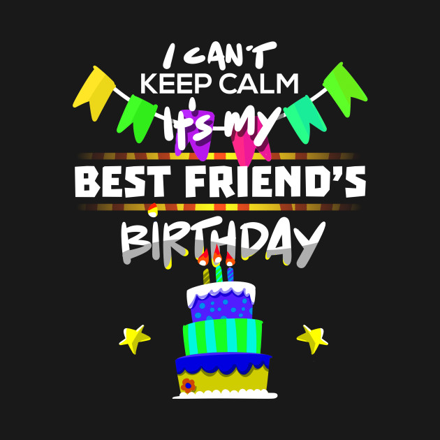 I Cant Keep Calm Its My Best Friend Birthday Gift T Shirt