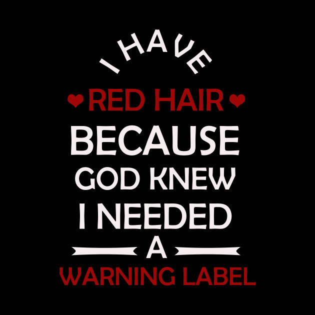 I Have Red Hair Because God Knew I Need A Warning Label Funny Gift