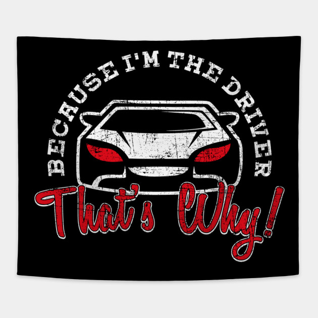 Because I\'m The Driver That\'s Why