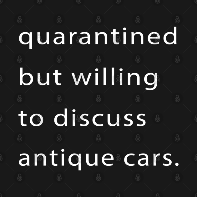 Quarantined But Willing To Discuss Antique Cars