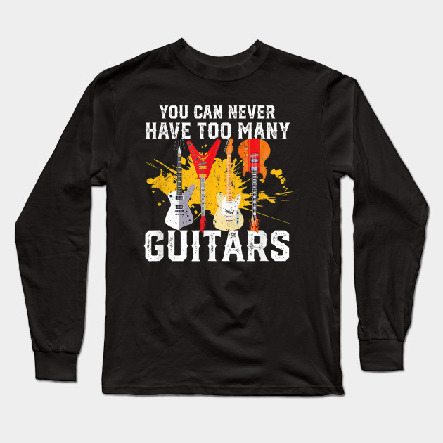 You Can Never Have Too Many Guitars Music Funny Long Sleeve T-Shirt