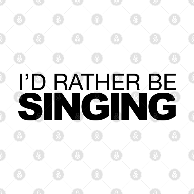 Id rather be Singing