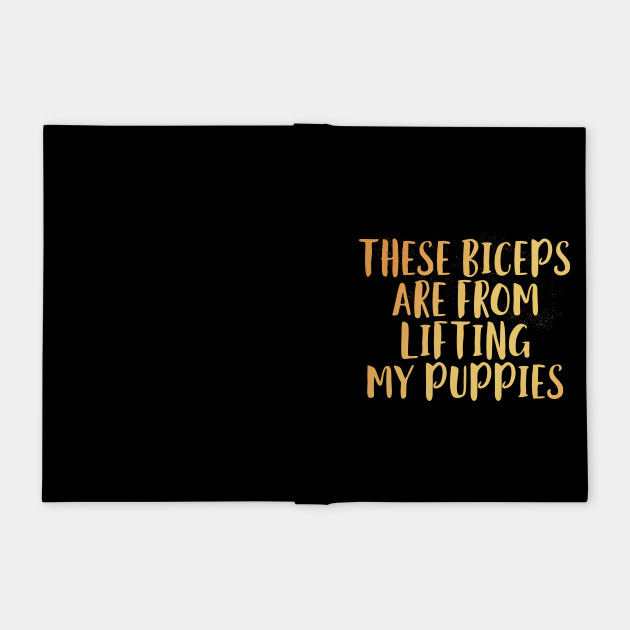 These Biceps Are From Lifting My Puppies