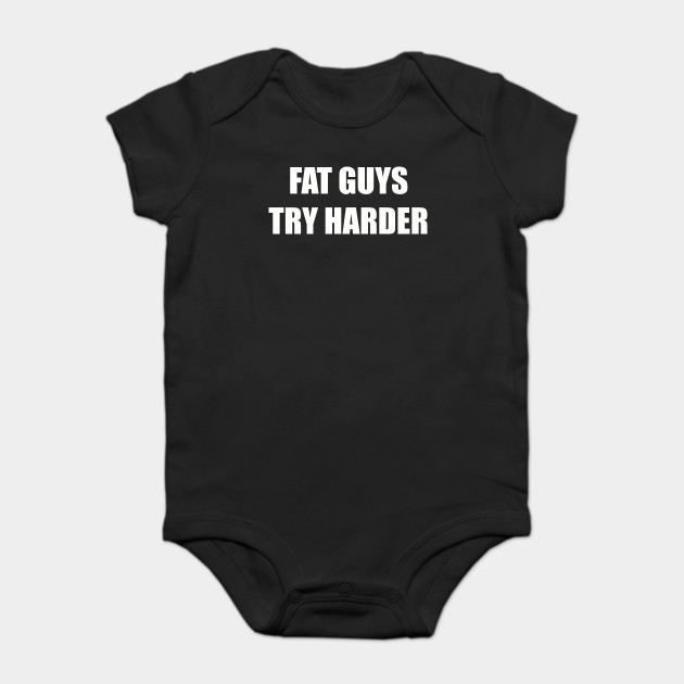 7e812730705 Fat Guys Try Harder Funny Sayings Quotes - Fat Guys - Onesie