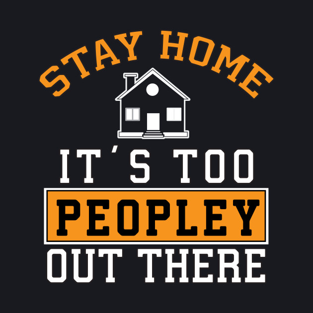 Stay Home It's Too PEOPLY Out There