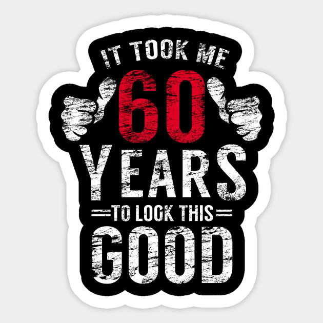 It Took 60 Years To Look This Good T Shirt 60th Birthday Men Sticker