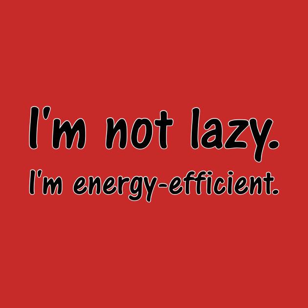 I'm not lazy. I'm energy-efficient.