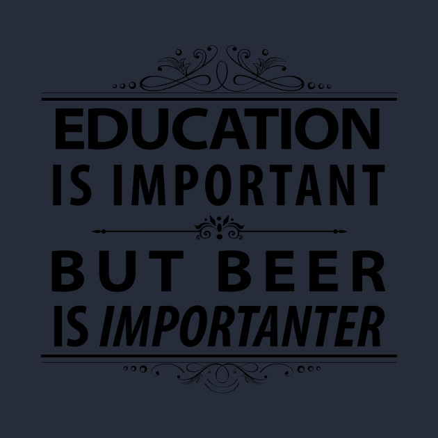 Beer-Education is Important But Beer is Importanter
