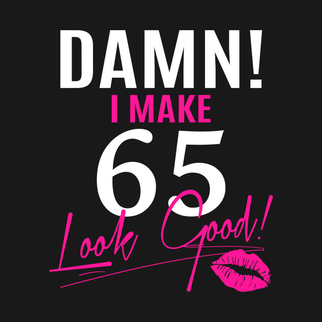 Damn I Make 65 Look Good Funny 65th Birthday Gift
