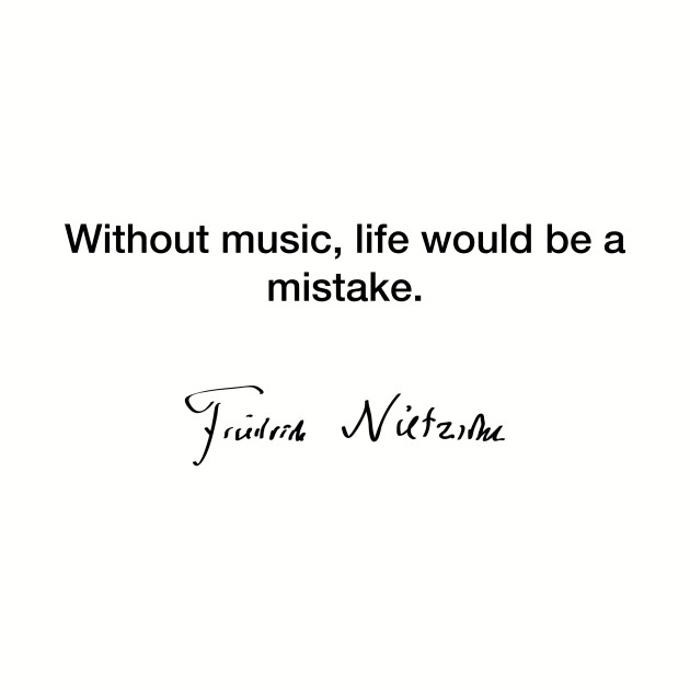 Without music life - Friedrich Nietzsche