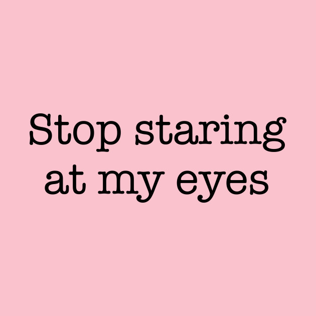 Stop Staring At My Eyes -b