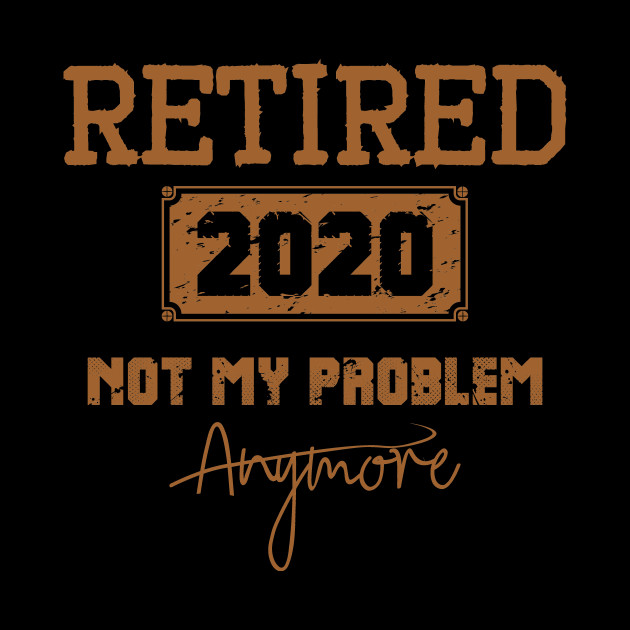 Retired 2020 Not My Problem Anymore - Vintage Gift