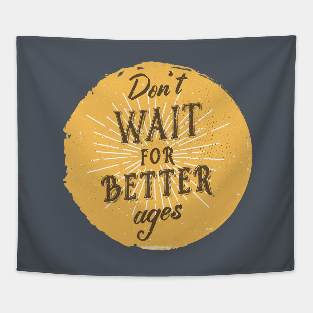 Don't wait for better ages