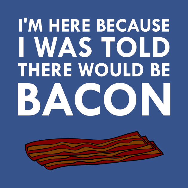 I'm Here Because I Was Told There Would Be Bacon
