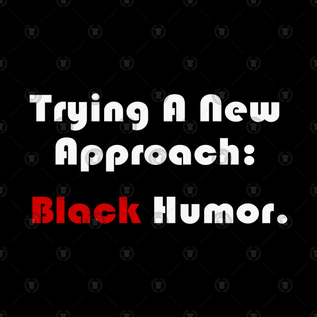 Trying a new approach: black humor.